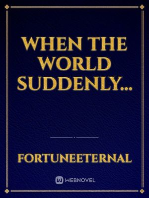 When the world suddenly...