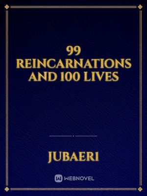 99 Reincarnations and 100 Lives