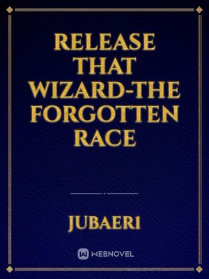 Release That Wizard-The Forgotten Race