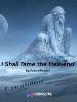 I Shall Tame the Heavens!