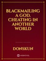 Blackmailing A God. Cheating In Another World