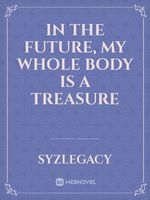 IN THE FUTURE, MY WHOLE BODY IS A TREASURE