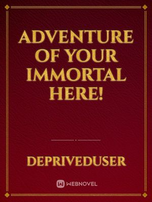 Adventure Of Your Immortal Here!