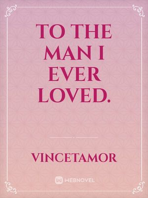 To the Man I ever loved.