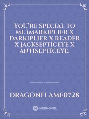 You're Special To Me (Markiplier X Darkiplier X Reader X Jacksepticeye X Antisepticeye.