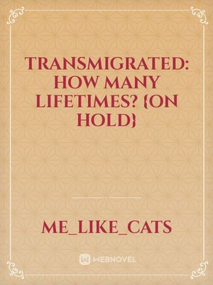 TRANSMIGRATED: How Many Lifetimes? {ON HOLD}