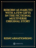 Reborn as Naruto with a few gifts in the Fictional Multiverse Original story