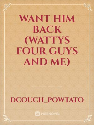 Want Him Back (Wattys Four Guys And Me)