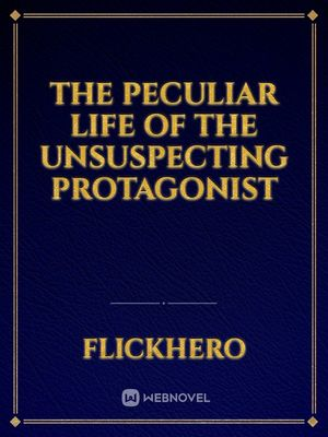 The Peculiar Life of The Unsuspecting Protagonist