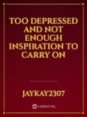 Too depressed and not enough Inspiration to carry on