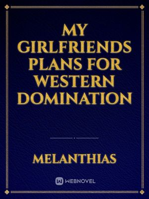 My Girlfriends Plans for western domination