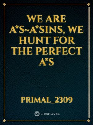 We Are A*s~a*sins, We Hunt for the Perfect A*s