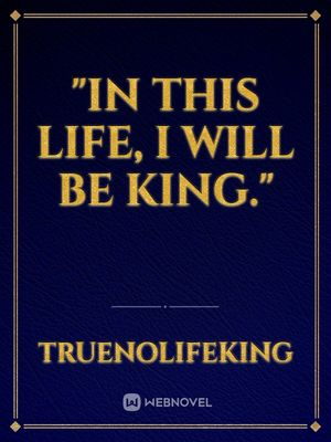 """In this Life, I will be King."""