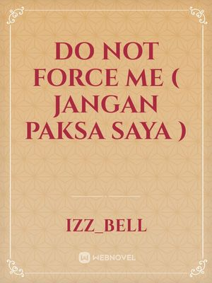 Do Not Force Me ( Jangan Paksa Saya )