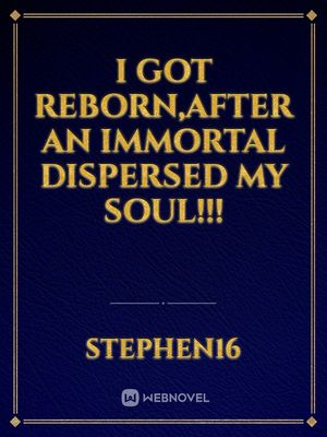 I got reborn,after an immortal dispersed my soul!!!