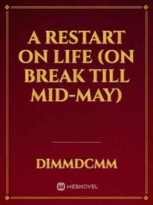 A Restart on Life (On break till Mid-May)