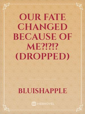Our Fate Changed Because of Me?!?! Who cares we still ended up together anyway (Dropped)