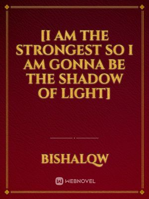 [I am the strongest so I am gonna be the                                                      shadow of light]