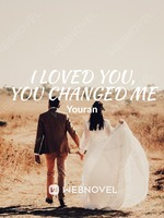 I loved you, You changed me