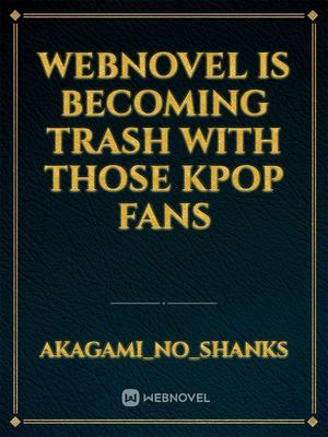 Webnovel is becoming trash with those Kpop Fans