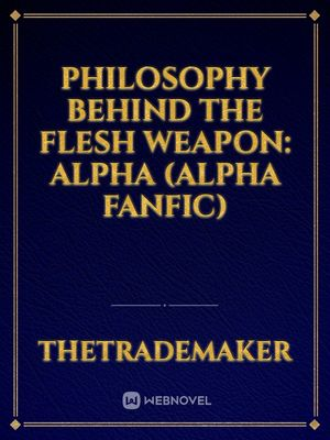 Philosophy Behind The Flesh Weapon: Alpha (Alpha Fanfic)