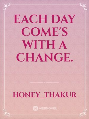 EACH DAY COME'S WITH A CHANGE.