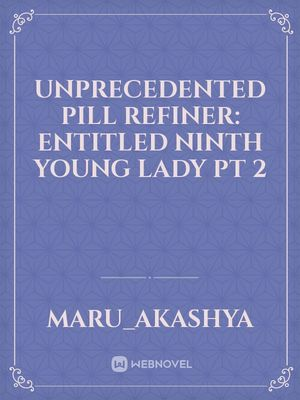 Unprecedented Pill Refiner: Entitled Ninth Young Lady Pt 2