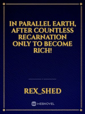 In Parallel Earth,  After countless Recarnation Only to Become Rich!