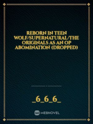 Reborn in Teen Wolf/SuperNatural/The Originals As An OP Abomination (Dropped)