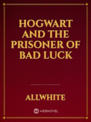 Hogwart and the prisoner of bad luck