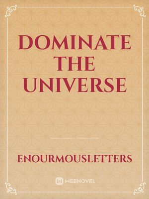 Dominate the Universe