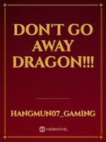 DON'T GO AWAY DRAGON!!!