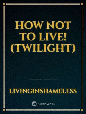 How Not To Live! (Twilight)