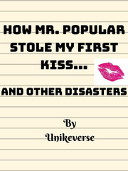 How Mr. Popular stole my first kiss and Other disasters