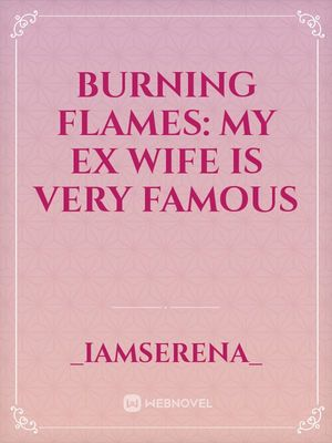 Burning Flames: My Ex Wife Is Very Famous