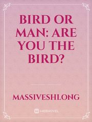 Bird or Man: Are you the Bird?