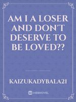 Am I a loser and don't deserve to be loved??