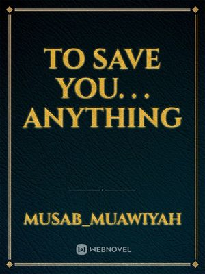 TO SAVE YOU. . . ANYTHING