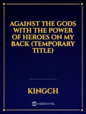 Against the Gods with the power of heroes on my back (temporary title)