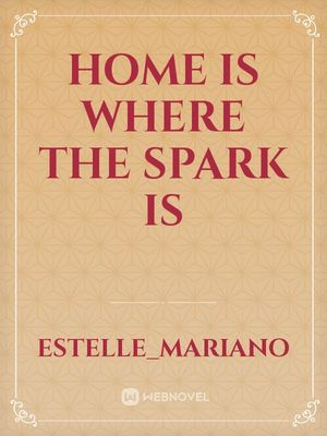 HOME IS WHERE THE SPARK IS