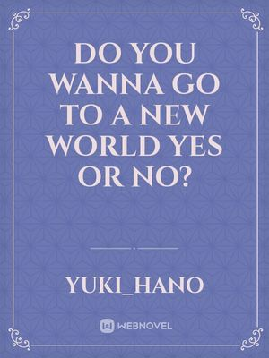 Do you wanna go to a new world yes or no?