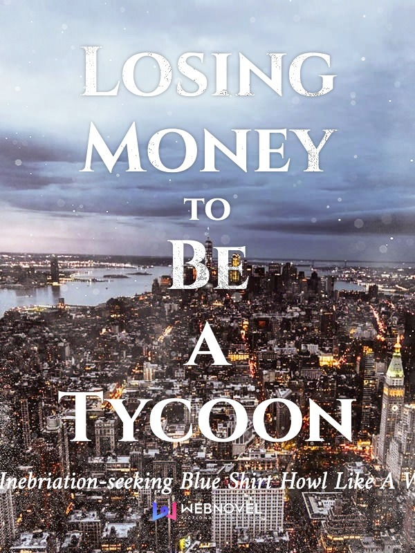 Read Losing Money to Be a Tycoon - Video Games Online - Webnovel Official