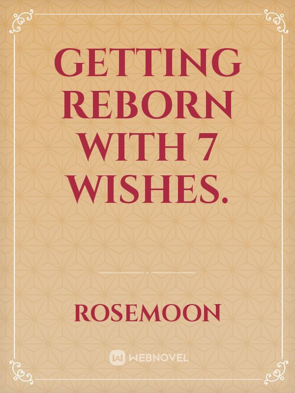 Getting reborn with 7 wishes.
