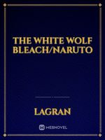 The White Wolf Bleach/Naruto