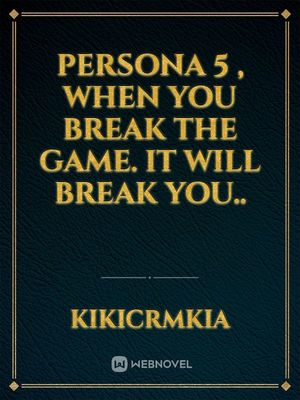 Persona 5 , when you break the game. it will break you..