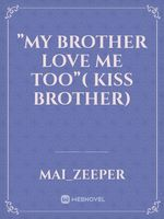 """My brother love me too""( kiss Brother)"