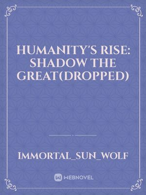 Humanity's Rise: Shadow The Great(dropped)