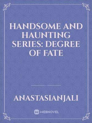 Handsome and Haunting Series: Degree of Fate