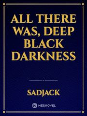 All there was, Deep black darkness