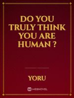 Do you truly think you are human ?